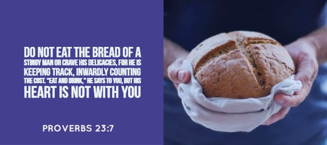 Proverbs 23: 7 Do not eat the bread of