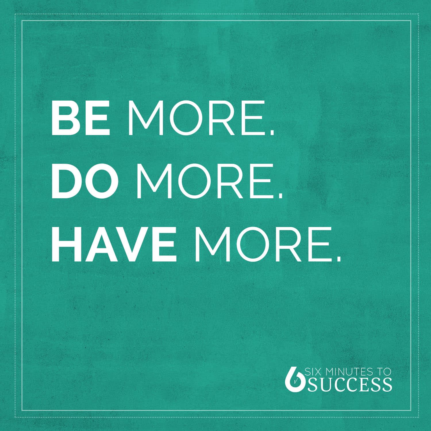 Be More Do More Have More
